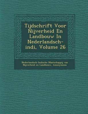 Tijdschrift Voor Nijverheid En Landbouw in Nederlandsch-Indi, Volume 26 (Paperback)