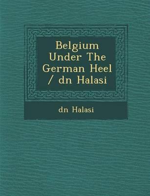 Belgium Under the German Heel / D N Halasi (Paperback)