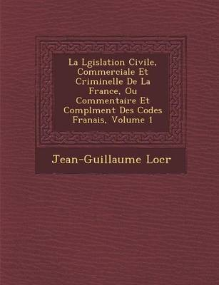La L Gislation Civile, Commerciale Et Criminelle de La France, Ou Commentaire Et Compl Ment Des Codes Fran Ais, Volume 1 (Paperback)