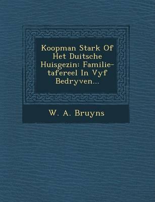 Koopman Stark of Het Duitsche Huisgezin: Familie-Tafereel in Vyf Bedryven... (Paperback)