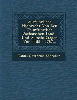 Ausfuhrliche Nachricht Von Den Churfurstlich Sachsischen Land- Und Ausschusstagen Von 1185 - 1787... (Paperback)