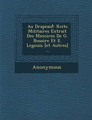 Au Drapeau!: R Cits Militaires Extrait Des M Moires de G. Bussi Re Et E. Legouis [Et Autres] ... (Paperback)