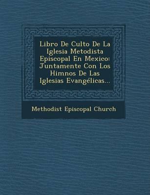 Libro de Culto de La Iglesia Metodista Episcopal En Mexico: Juntamente Con Los Himnos de Las Iglesias Evangelicas... (Paperback)