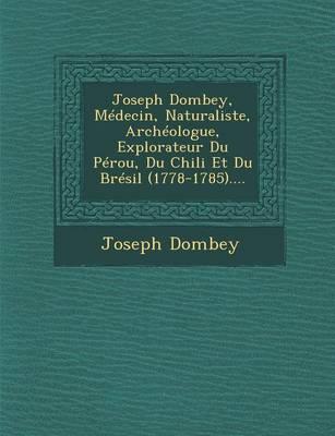 Joseph Dombey, Medecin, Naturaliste, Archeologue, Explorateur Du Perou, Du Chili Et Du Bresil (1778-1785).... (Paperback)