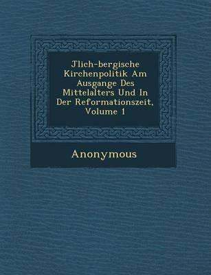 J Lich-Bergische Kirchenpolitik Am Ausgange Des Mittelalters Und in Der Reformationszeit, Volume 1 (Paperback)