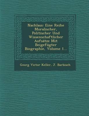 Nachlass: Eine Reihe Moralischer, Politischer Und Wissenschaftlicher Aufsatze Mit Beigefugter Biographie, Volume 1... (Paperback)