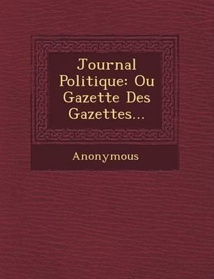 Journal Politique: Ou Gazette Des Gazettes... (Paperback)