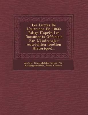 Les Luttes de L'Autriche En 1866: Rd IGE D'Apres Les Documents Officiels Par L'Etat-Major Autrichien (Section Historique)... (Paperback)