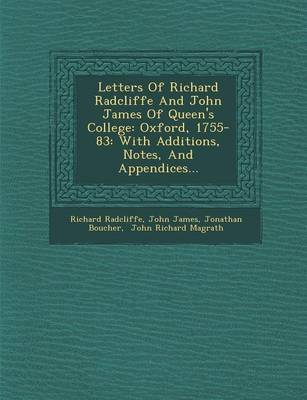 Letters of Richard Radcliffe and John James of Queen's College: Oxford, 1755-83: With Additions, Notes, and Appendices... (Paperback)