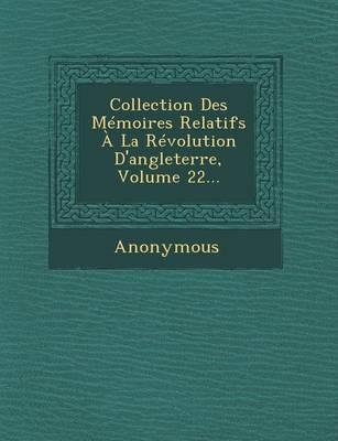 Collection Des Memoires Relatifs a la Revolution D'Angleterre, Volume 22... (Paperback)