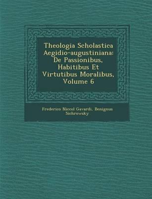 Theologia Scholastica Aegidio-Augustiniana: de Passionibus, Habitibus Et Virtutibus Moralibus, Volume 6 (Paperback)