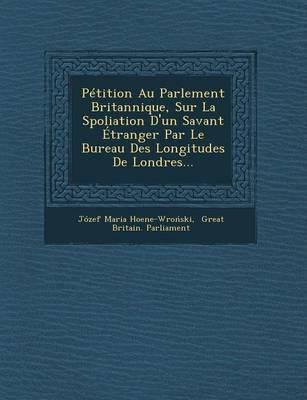 Petition Au Parlement Britannique, Sur La Spoliation D'Un Savant Etranger Par Le Bureau Des Longitudes de Londres... (Paperback)