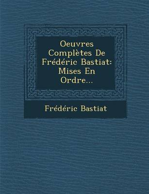 Oeuvres Completes de Frederic Bastiat: Mises En Ordre... (Paperback)