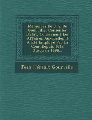 Memoires de J.H. de Gourville, Conseiller D'Etat, Concernant Les Affaires Auxquelles Il a Ete Employe Par La Cour Depuis 1642 Jusqu'en 1698... (Paperback)