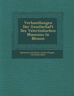 Verhandlungen Der Gesellschaft Des Vaterl Ndischen Museums in B Hmen (Paperback)
