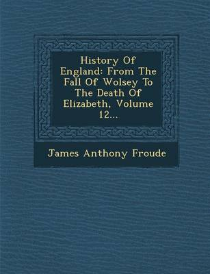 History of England: From the Fall of Wolsey to the Death of Elizabeth, Volume 12... (Paperback)