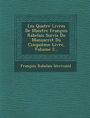 Les Quatre Livres de Maistre Francois Rabelais Suivis Du Manuscrit Du Cinquieme Livre, Volume 2... (Paperback)