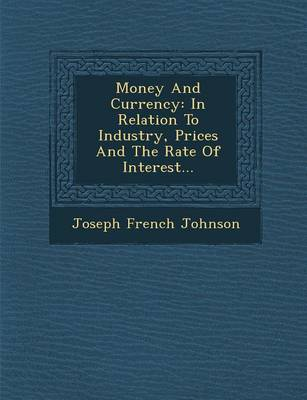 Money and Currency: In Relation to Industry, Prices and the Rate of Interest... (Paperback)
