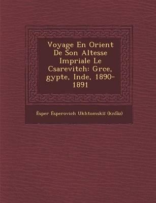 Voyage En Orient de Son Altesse Imp Riale Le C Sarevitch: Gr Ce, Gypte, Inde, 1890-1891 (Paperback)