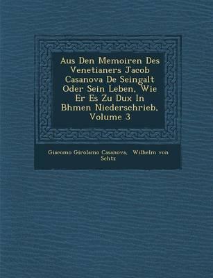 Aus Den Memoiren Des Venetianers Jacob Casanova de Seingalt Oder Sein Leben, Wie Er Es Zu Dux in B Hmen Niederschrieb, Volume 3 (Paperback)