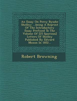 An Essay on Percy Bysshe Shelley: ...Being a Reprint of the Introductory Essay Prefixed to the Volume of [25 Spurious] Letters of Shelley Published by Edward Moxon in 1852... (Paperback)