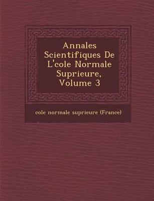 Annales Scientifiques de L' Cole Normale Sup Rieure, Volume 3 (Paperback)