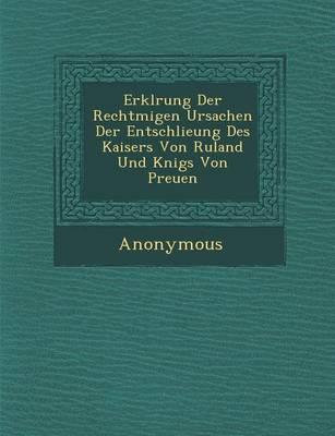 Erkl Rung Der Rechtm Igen Ursachen Der Entschlie Ung Des Kaisers Von Ru Land Und K Nigs Von Preu En (Paperback)