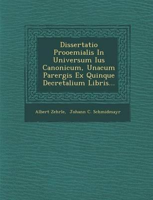 Dissertatio Prooemialis in Universum Ius Canonicum, Unacum Parergis Ex Quinque Decretalium Libris... (Paperback)