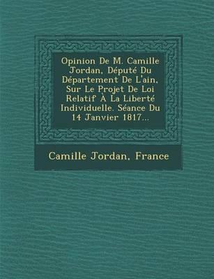 Opinion de M. Camille Jordan, Depute Du Departement de L'Ain, Sur Le Projet de Loi Relatif a la Liberte Individuelle. Seance Du 14 Janvier 1817... (Paperback)