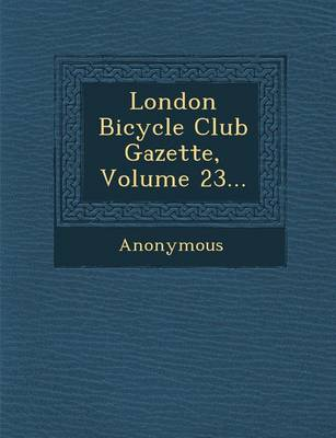 London Bicycle Club Gazette, Volume 23... (Paperback)