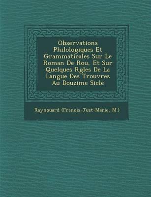 Observations Philologiques Et Grammaticales Sur Le Roman de Rou, Et Sur Quelques R Gles de La Langue Des Trouv Res Au Douzi Me Si Cle (Paperback)