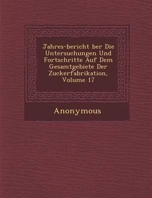 Jahres-Bericht Ber Die Untersuchungen Und Fortschritte Auf Dem Gesamtgebiete Der Zuckerfabrikation, Volume 17 (Paperback)