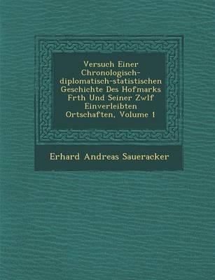 Versuch Einer Chronologisch-Diplomatisch-Statistischen Geschichte Des Hofmarks F Rth Und Seiner Zw LF Einverleibten Ortschaften, Volume 1 (Paperback)