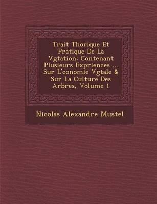 Trait Th Orique Et Pratique de La V G Tation: Contenant Plusieurs Exp Riences ... Sur L' Conomie V G Tale & Sur La Culture Des Arbres, Volume 1 (Paperback)