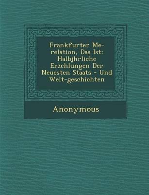 Frankfurter Me -Relation, Das Ist: Halbj Hrliche Erzehlungen Der Neuesten Staats - Und Welt-Geschichten (Paperback)