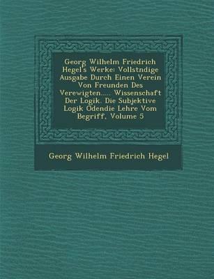 Georg Wilhelm Friedrich Hegel's Werke: Vollst Ndige Ausgabe Durch Einen Verein Von Freunden Des Verewigten..... Wissenschaft Der Logik. Die Subjektive (Paperback)