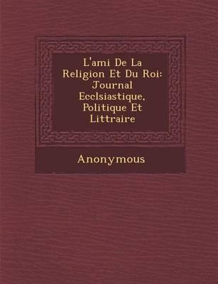 L'Ami de La Religion Et Du Roi: Journal Eccl Siastique, Politique Et Litt Raire... (Paperback)