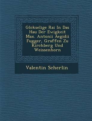Gl Ckselige Rai in Das Hau Der Ewigkeit Max. Antonii Aegidii Fugger, Graffen Zu Kirchberg Und Weissenhorn (Paperback)