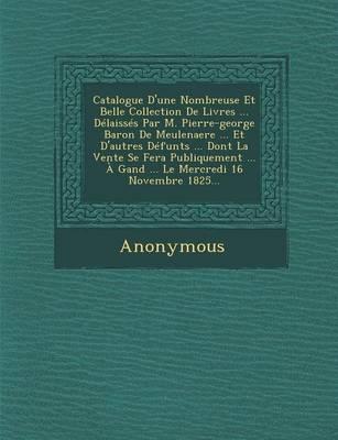 Catalogue D'Une Nombreuse Et Belle Collection de Livres ... Delaisses Par M. Pierre-George Baron de Meulenaere ... Et D'Autres Defunts ... Dont La Ven (Paperback)