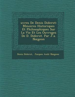 Uvres de Denis Diderot: M Moires Historiques Et Philosophiques Sur La Vie Et Les Ouvrages de D. Diderot. Par J.A. Naigeon (Paperback)