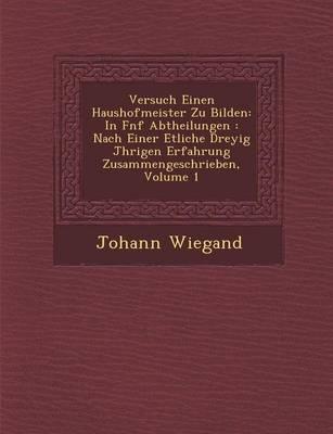Versuch Einen Haushofmeister Zu Bilden: In F Nf Abtheilungen: Nach Einer Etliche Drey Ig J Hrigen Erfahrung Zusammengeschrieben, Volume 1 (Paperback)