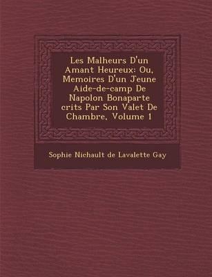Les Malheurs D'Un Amant Heureux: Ou, Memoires D'Un Jeune Aide-de-Camp de Napol on Bonaparte Crits Par Son Valet de Chambre, Volume 1 (Paperback)
