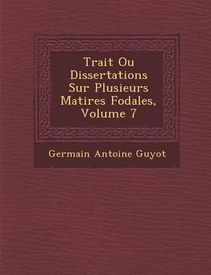 Trait Ou Dissertations Sur Plusieurs Mati Res F Odales, Volume 7 (Paperback)