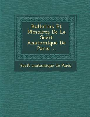 Bulletins Et M Moires de La Soci T Anatomique de Paris ... (Paperback)