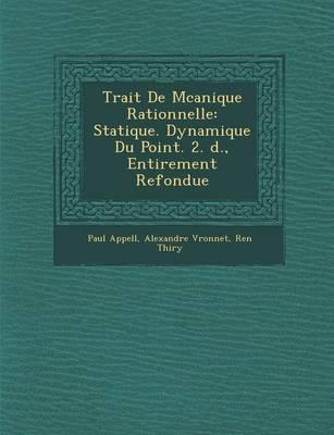 Trait de M Canique Rationnelle: Statique. Dynamique Du Point. 2. D., Enti Rement Refondue (Paperback)