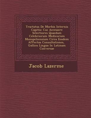 Tractatus de Morbis Internis Capitis: Cui Accessere Selectiores Quaedam Celebriorum Medicorum Monspeliensium Circa Eosdem Affectus Consultationes, Gallica Lingua in Latinam Conversae (Paperback)
