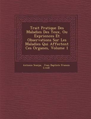 Trait Pratique Des Maladies Des Yeux, Ou Exp Riences Et Observations Sur Les Maladies Qui Affectent Ces Organes, Volume 1 (Paperback)