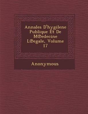 Annales D'Hygilene Publique Et de M Edecine L Egale, Volume 17 (Paperback)