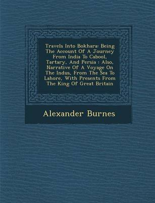 Travels Into Bokhara: Being the Account of a Journey from India to Cabool, Tartary, and Persia: Also, Narrative of a Voyage on the Indus, from the Sea to Lahore, with Presents from the King of Great Britain (Paperback)