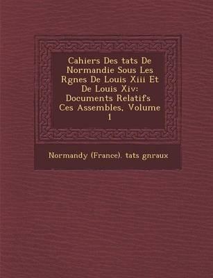 Cahiers Des Tats de Normandie Sous Les R Gnes de Louis XIII Et de Louis XIV: Documents Relatifs Ces Assembl Es, Volume 1 (Paperback)